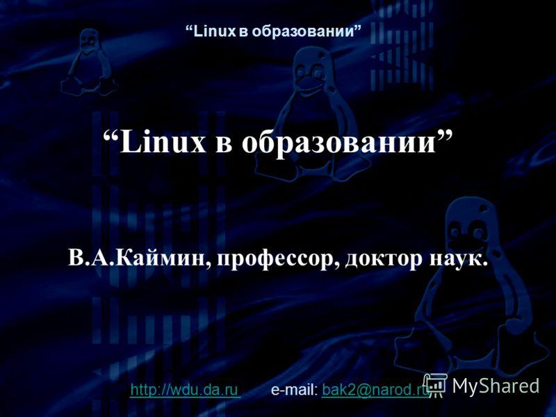 Linux в образовании В.А.Каймин, профессор, доктор наук. http://wdu.da.ruhttp://wdu.da.ru e-mail: bak2@narod.rubak2@narod.ru Linux в образовании