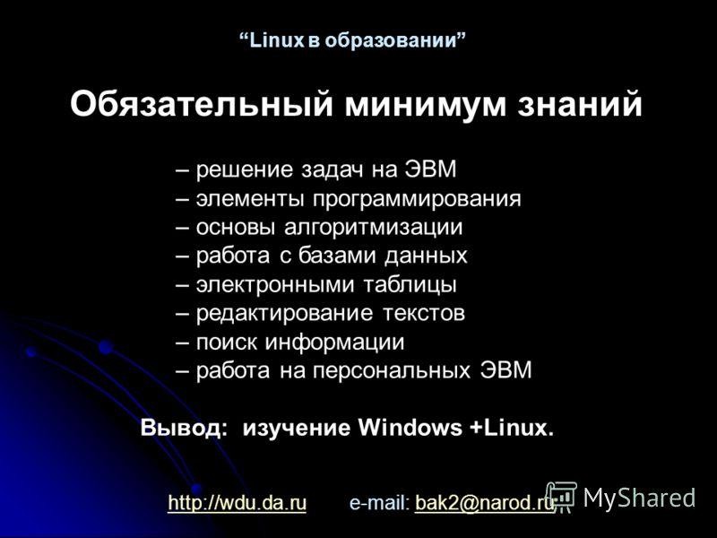 http://wdu.da.ruhttp://wdu.da.ru e-mail: bak2@narod.rubak2@narod.ru Linux в образовании Обязательный минимум знаний – решение задач на ЭВМ – элементы программирования – основы алгоритмизации – работа с базами данных – электронными таблицы – редактиро