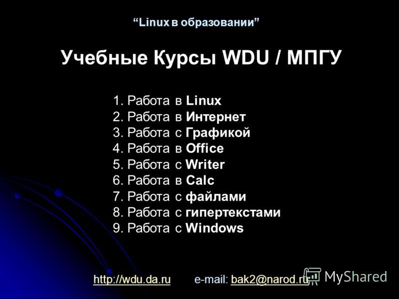 http://wdu.da.ruhttp://wdu.da.ru e-mail: bak2@narod.rubak2@narod.ru Linux в образовании Учебные Курсы WDU / МПГУ 1. Работа в Linux 2. Работа в Интернет 3. Работа c Графикой 4. Работа в Office 5. Работа с Writer 6. Работа в Calc 7. Работа с файлами 8.