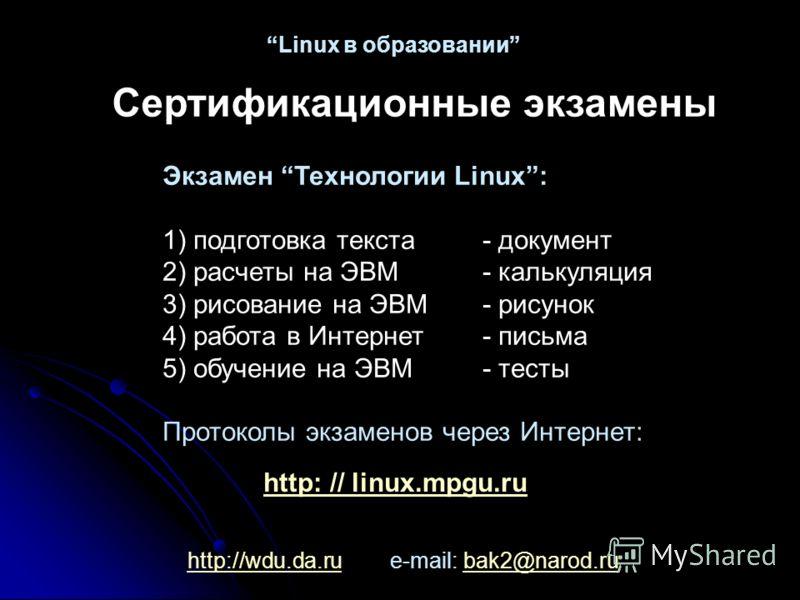http://wdu.da.ruhttp://wdu.da.ru e-mail: bak2@narod.rubak2@narod.ru Linux в образовании Сертификационные экзамены Экзамен Технологии Linux: 1) подготовка текста- документ 2) расчеты на ЭВМ- калькуляция 3) рисование на ЭВМ- рисунок 4) работа в Интерне