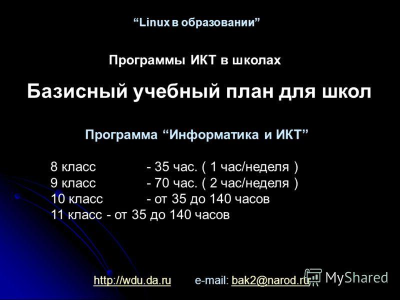 http://wdu.da.ruhttp://wdu.da.ru e-mail: bak2@narod.rubak2@narod.ru Linux в образовании Базисный учебный план для школ Программа Информатика и ИКТ 8 класс- 35 час. ( 1 час/неделя ) 9 класс- 70 час. ( 2 час/неделя ) 10 класс - от 35 до 140 часов 11 кл
