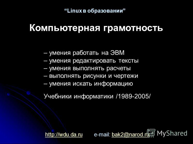 http://wdu.da.ruhttp://wdu.da.ru e-mail: bak2@narod.rubak2@narod.ru Linux в образовании – умения работать на ЭВМ – умения редактировать тексты – умения выполнять расчеты – выполнять рисунки и чертежи – умения искать информацию Учебники информатики /1