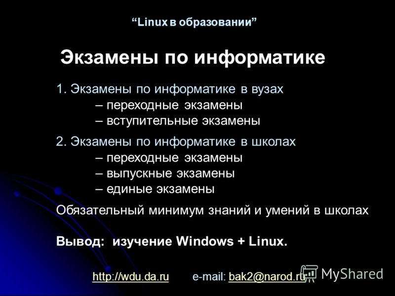 http://wdu.da.ruhttp://wdu.da.ru e-mail: bak2@narod.rubak2@narod.ru Linux в образовании Экзамены по информатике 1. Экзамены по информатике в вузах – переходные экзамены – вступительные экзамены 2. Экзамены по информатике в школах – переходные экзамен