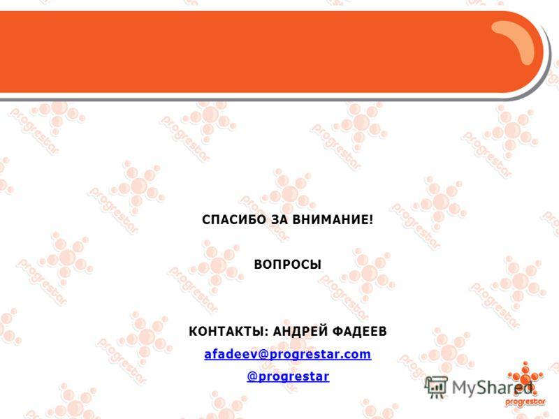 СПАСИБО ЗА ВНИМАНИЕ! ВОПРОСЫ КОНТАКТЫ: АНДРЕЙ ФАДЕЕВ afadeev@progrestar.com @progrestar