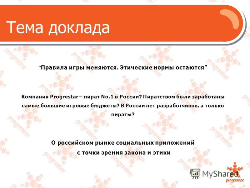 Правила игры меняются. Этические нормы остаются Компания Progrestar – пират No.1 в России? Пиратством были заработаны самые большие игровые бюджеты? В России нет разработчиков, а только пираты? О российском рынке социальных приложений с точки зрения