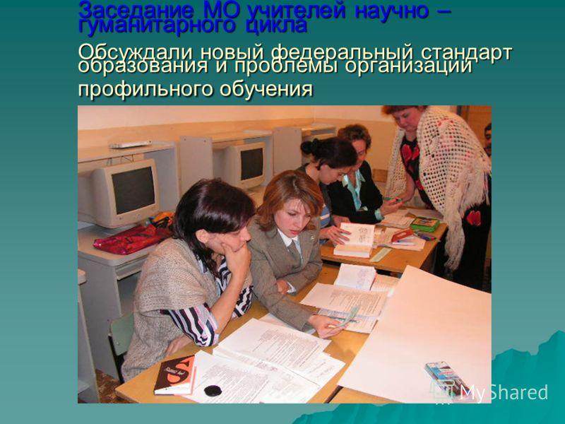 Заседание МО учителей научно – гуманитарного цикла Обсуждали новый федеральный стандарт образования и проблемы организации профильного обучения