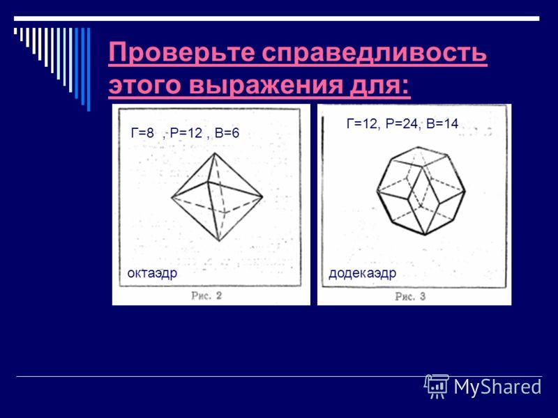 Проверьте справедливость этого выражения для: октаэдрдодекаэдр Г=8, Р=12, В=6 Г=12, Р=24, В=14