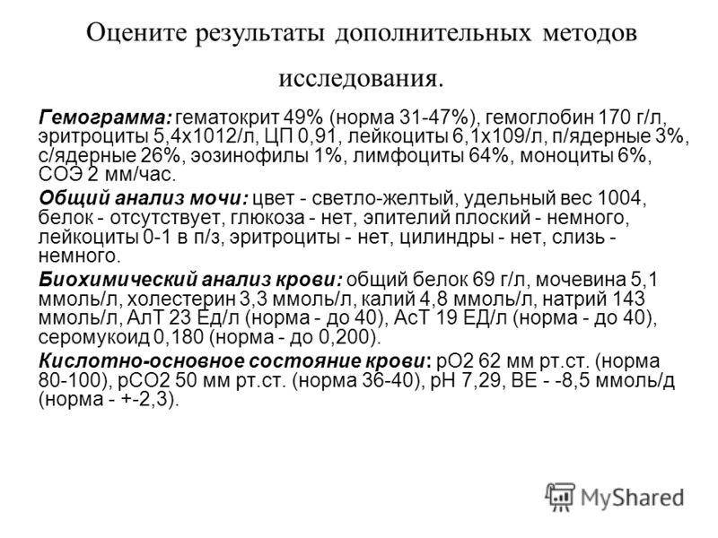 Оцените результаты дополнительных методов исследования. Гемограмма: гематокрит 49% (норма 31-47%), гемоглобин 170 г/л, эритроциты 5,4х1012/л, ЦП 0,91, лейкоциты 6,1х109/л, п/ядерные 3%, с/ядерные 26%, эозинофилы 1%, лимфоциты 64%, моноциты 6%, СОЭ 2