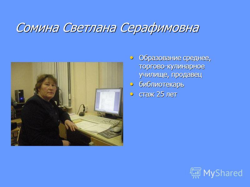 Сомина Светлана Серафимовна Образование среднее, торгово-кулинарное училище, продавец Образование среднее, торгово-кулинарное училище, продавец библиотекарь библиотекарь стаж 25 лет стаж 25 лет