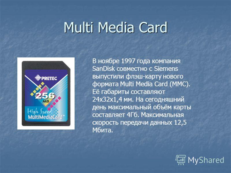 Multi Media Card В ноябре 1997 года компания SanDisk совместно с Siemens выпустили флэш-карту нового формата Multi Media Card (MMC). Её габариты составляют 24х32х1,4 мм. На сегодняшний день максимальный объём карты составляет 4Гб. Максимальная скорос