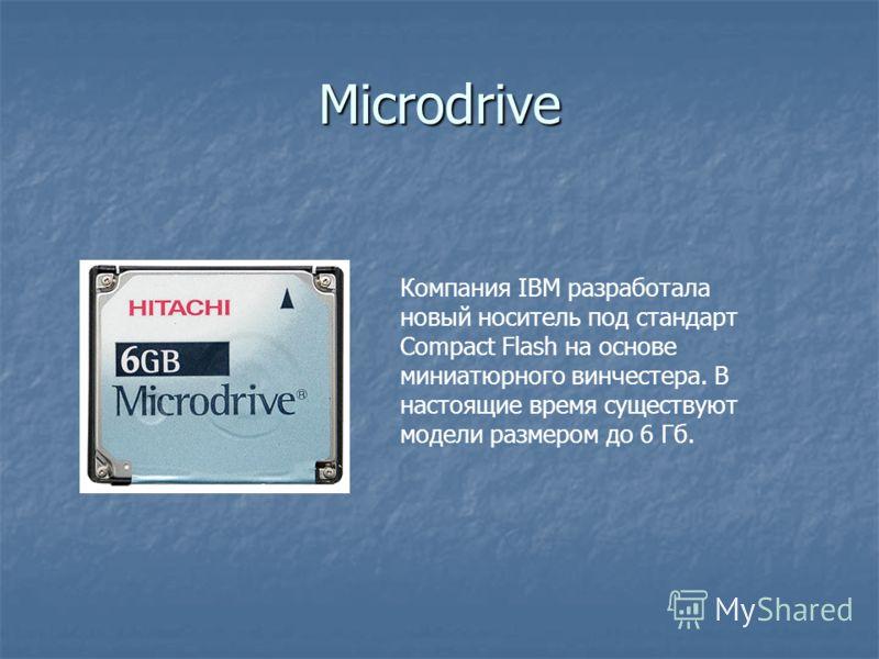 Microdrive Компания IBM разработала новый носитель под стандарт Compact Flash на основе миниатюрного винчестера. В настоящие время существуют модели размером до 6 Гб.