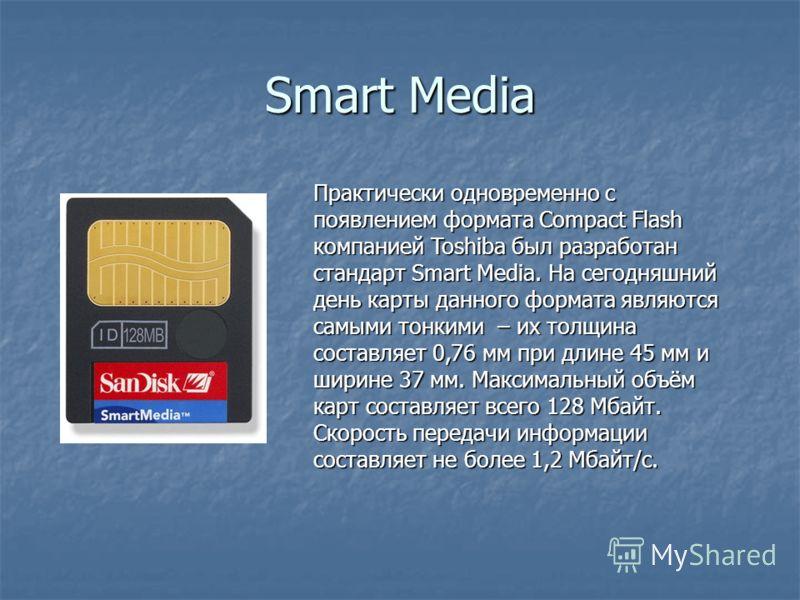 Smart Media Практически одновременно с появлением формата Compact Flash компанией Toshiba был разработан стандарт Smart Media. На сегодняшний день карты данного формата являются самыми тонкими – их толщина составляет 0,76 мм при длине 45 мм и ширине