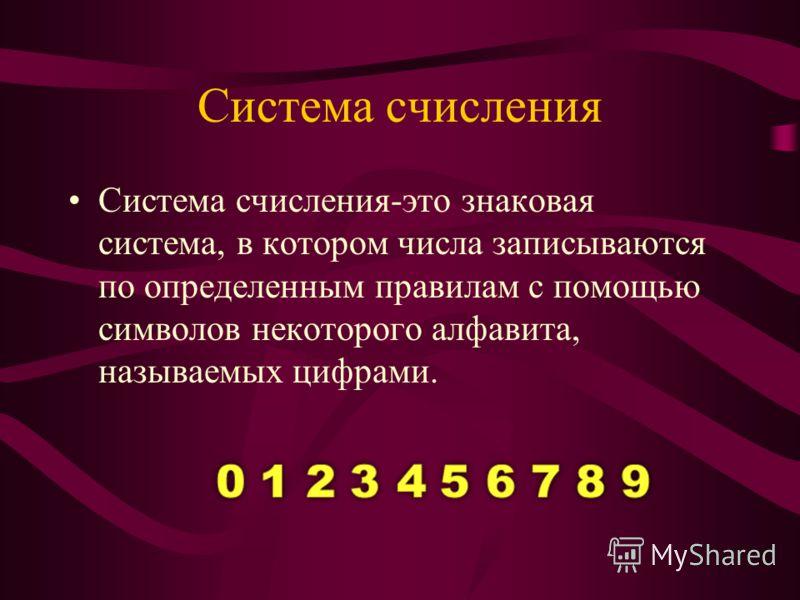 Система счисления Система счисления-это знаковая система, в котором числа записываются по определенным правилам с помощью символов некоторого алфавита, называемых цифрами.