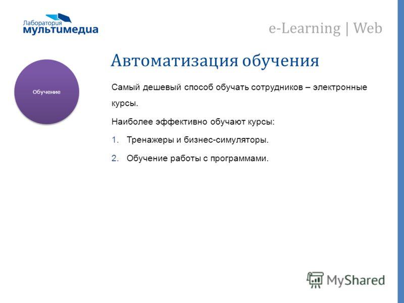 e-Learning | Web Автоматизация обучения Самый дешевый способ обучать сотрудников – электронные курсы. Наиболее эффективно обучают курсы: 1.Тренажеры и бизнес-симуляторы. 2.Обучение работы с программами. Обучение
