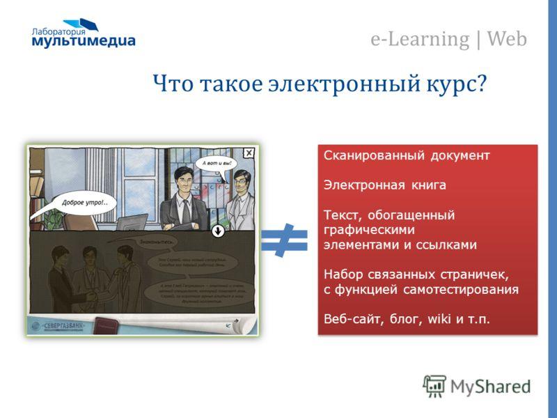 e-Learning | Web Что такое электронный курс? Сканированный документ Электронная книга Текст, обогащенный графическими элементами и ссылками Набор связанных страничек, с функцией самотестирования Веб-сайт, блог, wiki и т.п. Сканированный документ Элек
