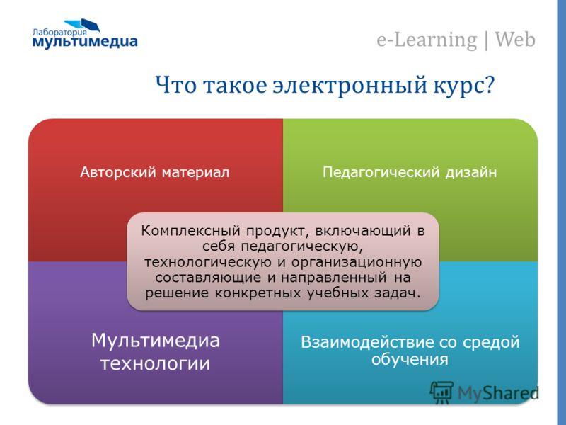 e-Learning | Web Что такое электронный курс? Авторский материал Педагогический дизайн Мультимедиа технологии Взаимодействие со средой обучения Комплексный продукт, включающий в себя педагогическую, технологическую и организационную составляющие и нап