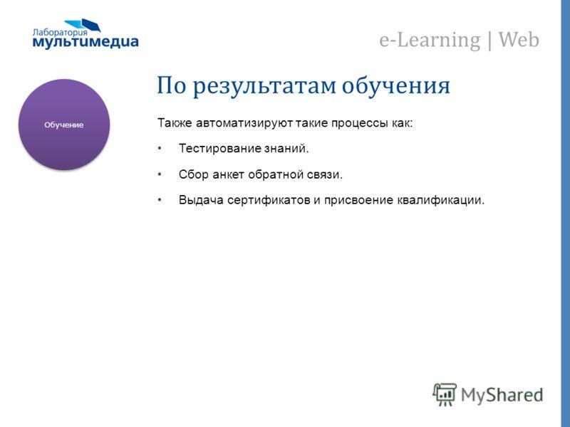 e-Learning | Web По результатам обучения Также автоматизируют такие процессы как: Тестирование знаний. Сбор анкет обратной связи. Выдача сертификатов и присвоение квалификации. Обучение