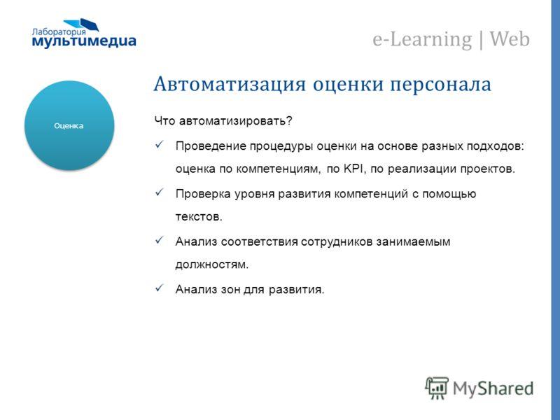 e-Learning | Web Автоматизация оценки персонала Что автоматизировать? Проведение процедуры оценки на основе разных подходов: оценка по компетенциям, по KPI, по реализации проектов. Проверка уровня развития компетенций с помощью текстов. Анализ соотве