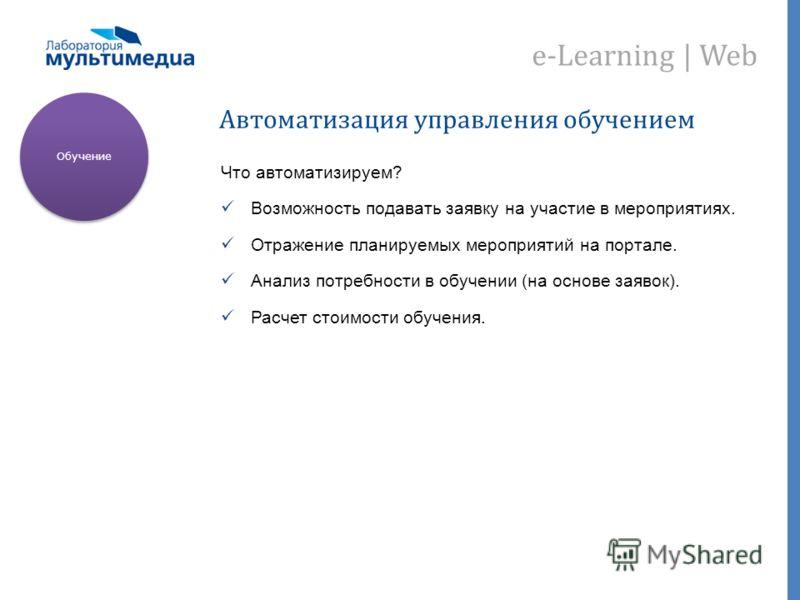 e-Learning | Web Автоматизация управления обучением Что автоматизируем? Возможность подавать заявку на участие в мероприятиях. Отражение планируемых мероприятий на портале. Анализ потребности в обучении (на основе заявок). Расчет стоимости обучения.