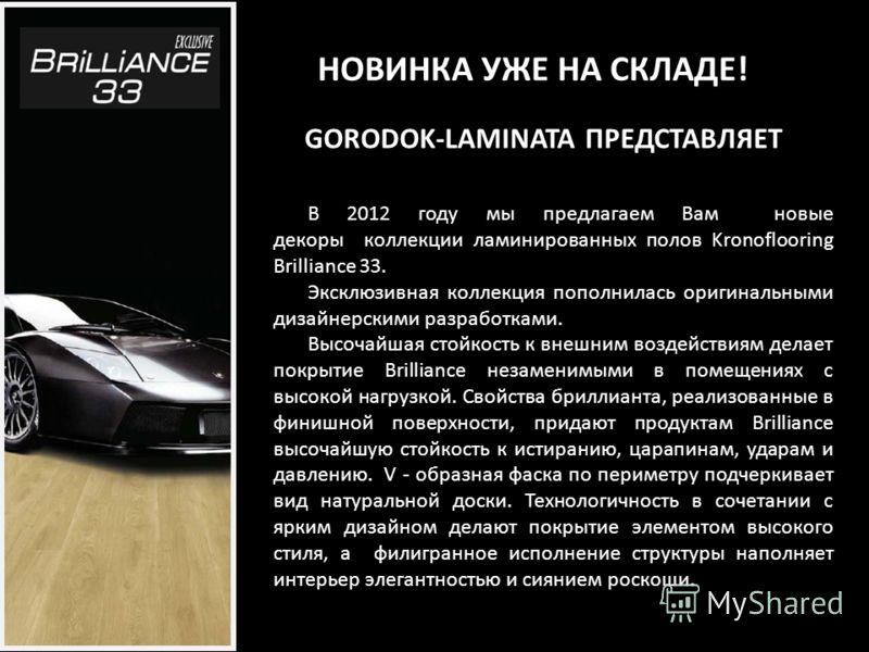 GORODOK-LAMINATA ПРЕДСТАВЛЯЕТ НОВИНКА УЖЕ НА СКЛАДЕ! В 2012 году мы предлагаем Вам новые декоры коллекции ламинированных полов Kronoflooring Brilliance 33. Эксклюзивная коллекция пополнилась оригинальными дизайнерскими разработками. Высочайшая стойко