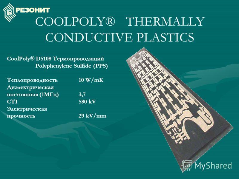 COOLPOLY® THERMALLY CONDUCTIVE PLASTICS CoolPoly® D5108 Термопроводящий Polyphenylene Sulfide (PPS) Теплопроводность 10 W/mK Диэлектрическая постоянная (1МГц)3,7 CTI580 kV Электрическая прочность29 kV/mm