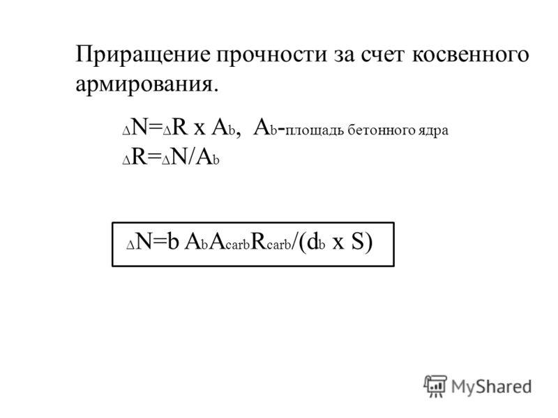 Приращение прочности за счет косвенного армирования. N= R x A b, A b - площадь бетонного ядра R= N/A b N=b A b A carb R carb /(d b x S)