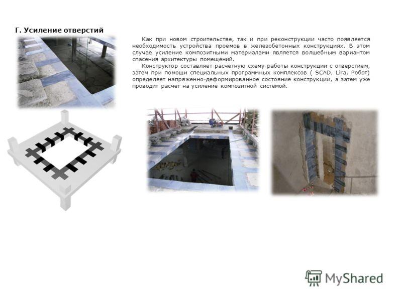 Г. Усиление отверстий Как при новом строительстве, так и при реконструкции часто появляется необходимость устройства проемов в железобетонных конструкциях. В этом случае усиление композитными материалами является волшебным вариантом спасения архитект