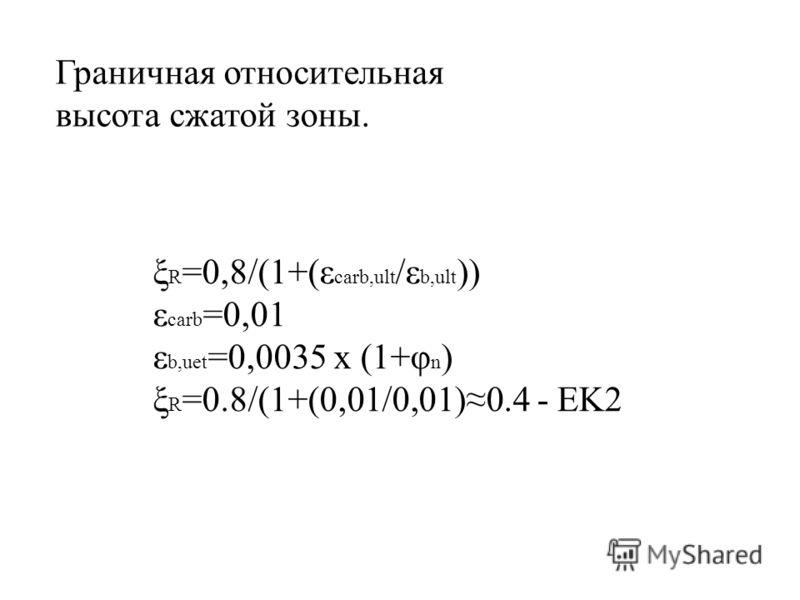 Граничная относительная высота сжатой зоны. ξ R =0,8/(1+(ε carb,ult /ε b,ult )) ε carb =0,01 ε b,uet =0,0035 x (1+φ n ) ξ R =0.8/(1+(0,01/0,01)0.4 - EK2