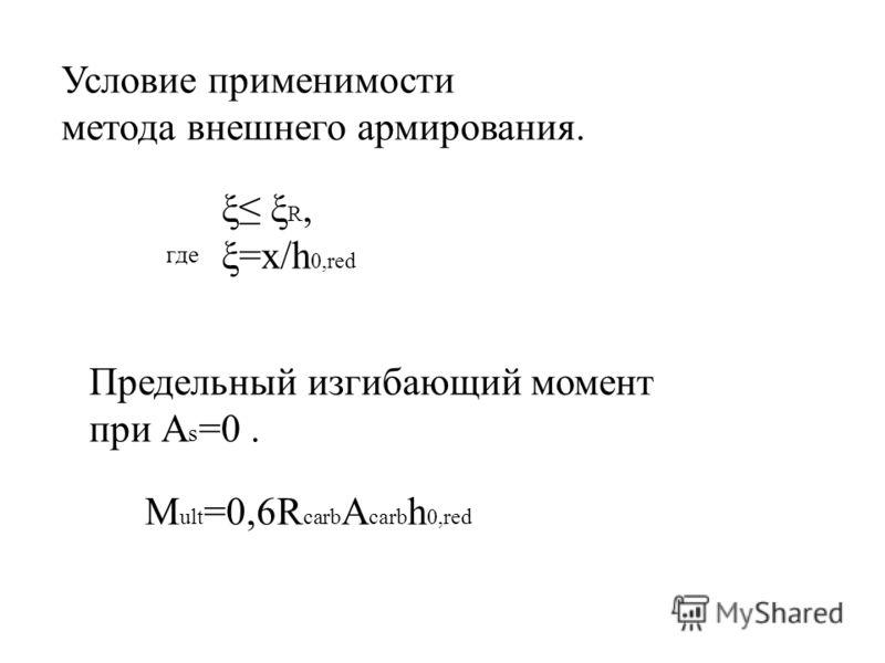 Условие применимости метода внешнего армирования. где ξ ξ R, ξ=x/h 0,red Предельный изгибающий момент при А s =0. M ult =0,6R carb A carb h 0,red