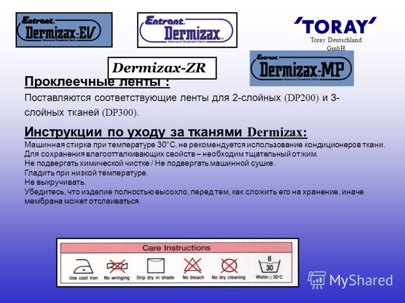 Toray Deutschland GmbH Инструкции по уходу за тканями Dermizax: Машинная стирка при температуре 30°C, не рекомендуется использование кондиционеров ткани. Для сохранения влагоотталкивающих свойств – необходим тщательный отжим. Не подвергать химической