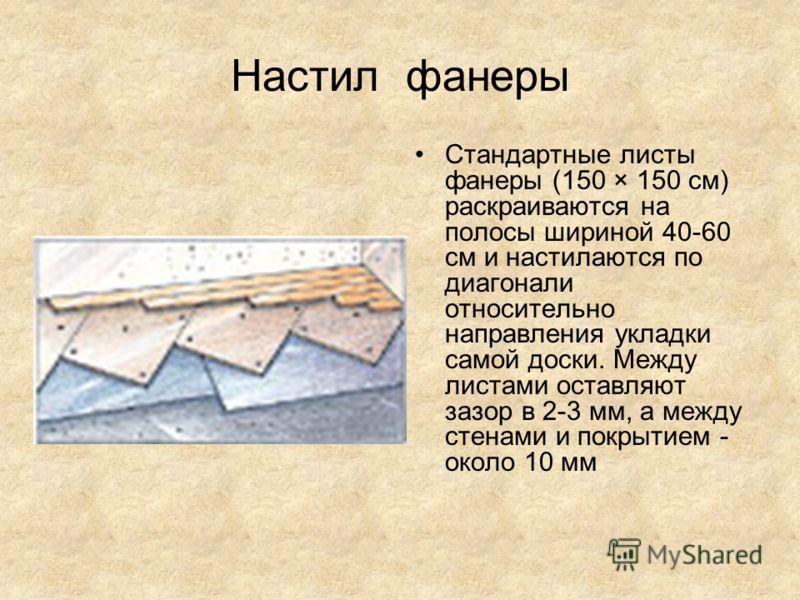 Настил фанеры Стандартные листы фанеры (150 × 150 см) раскраиваются на полосы шириной 40-60 см и настилаются по диагонали относительно направления укладки самой доски. Между листами оставляют зазор в 2-3 мм, а между стенами и покрытием - около 10 мм