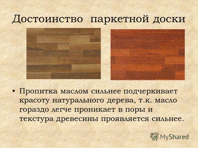 Достоинство паркетной доски Пропитка маслом сильнее подчеркивает красоту натурального дерева, т.к. масло гораздо легче проникает в поры и текстура древесины проявляется сильнее.