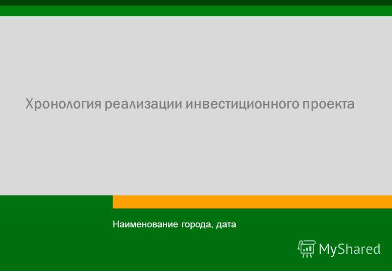 Хронология реализации инвестиционного проекта Наименование города, дата