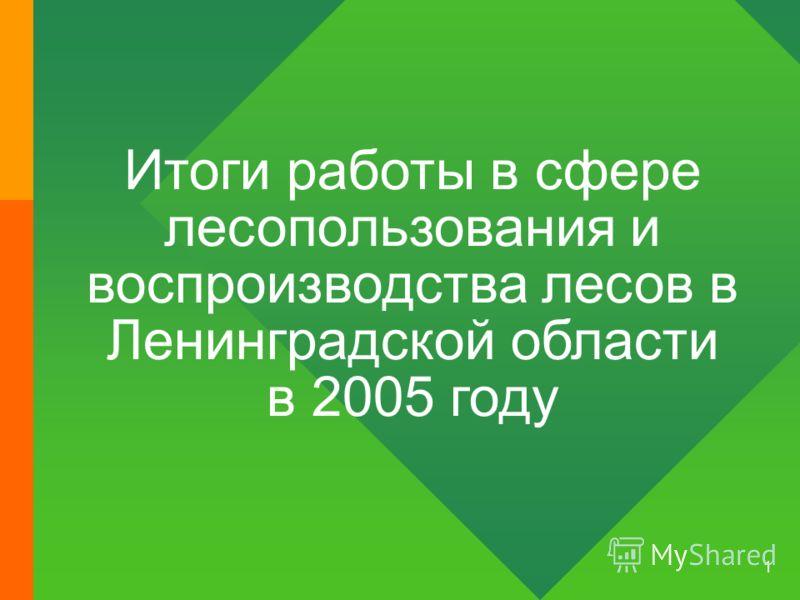 1 Итоги работы в сфере лесопользования и воспроизводства лесов в Ленинградской области в 2005 году