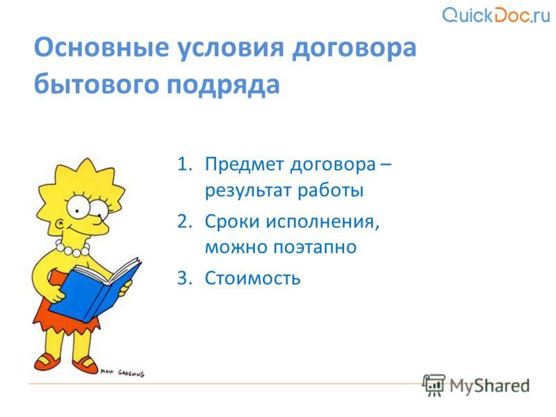 1.Предмет договора – результат работы 2.Сроки исполнения, можно поэтапно 3.Стоимость Основные условия договора бытового подряда