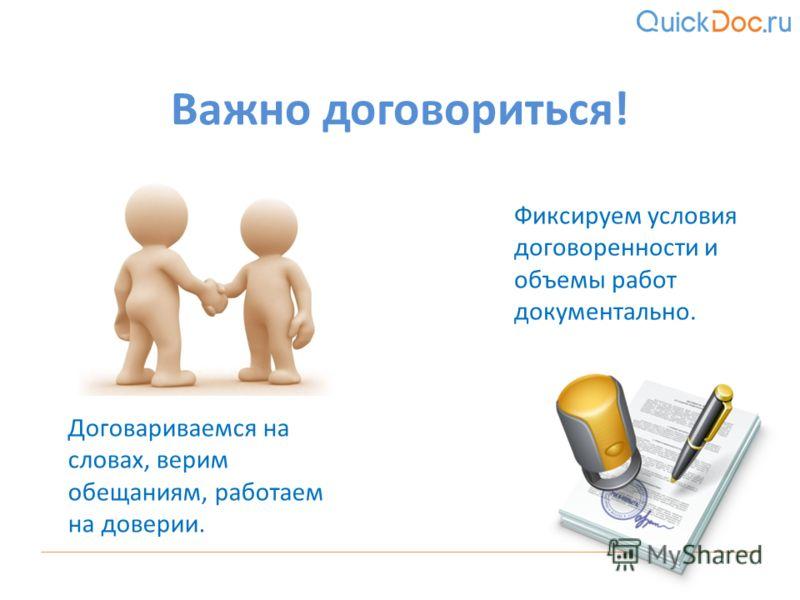 Договариваемся на словах, верим обещаниям, работаем на доверии. Важно договориться! Фиксируем условия договоренности и объемы работ документально.