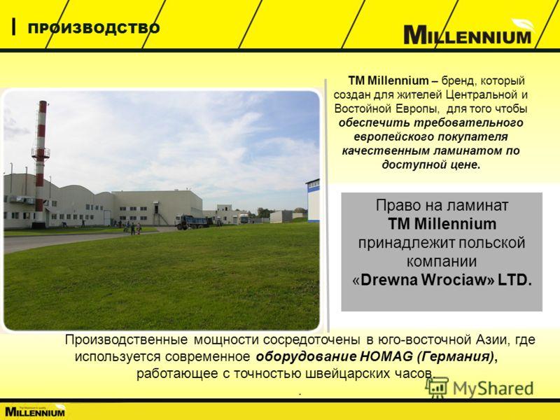 О КОМПАНИИ ПРОИЗВОДСТВО ТМ Millennium – бренд, который создан для жителей Центральной и Востойной Европы, для того чтобы обеспечить требовательного европейского покупателя качественным ламинатом по доступной цене. Производственные мощности сосредоточ