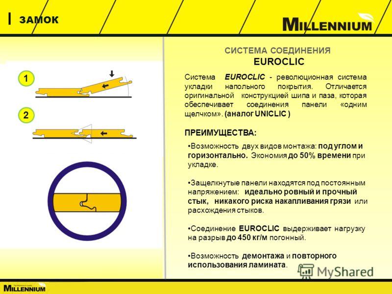 ЗАМОК Система EUROCLIC - революционная система укладки напольного покрытия. Отличается оригинальной конструкцией шипа и паза, которая обеспечивает соединения панели «одним щелчком». (аналог UNICLIC ) ПРЕИМУЩЕСТВА: СИСТЕМА СОЕДИНЕНИЯ EUROCLIC 1 2 Возм