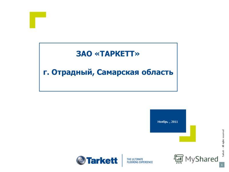 ЗАО «ТАРКЕТТ» г. Отрадный, Самарская область Ноябрь, 2011 Tarkett – All rights reserved 1