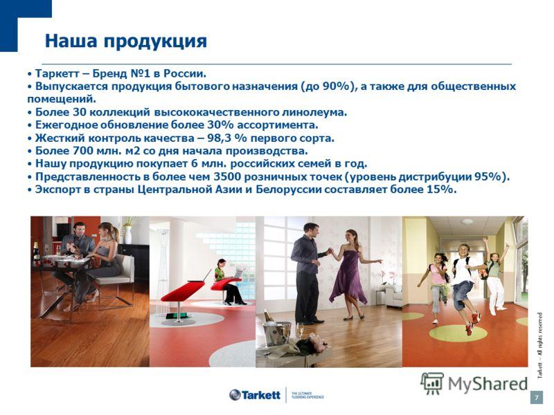 Tarkett – All rights reserved Таркетт – Бренд 1 в России. Выпускается продукция бытового назначения (до 90%), а также для общественных помещений. Более 30 коллекций высококачественного линолеума. Ежегодное обновление более 30% ассортимента. Жесткий к