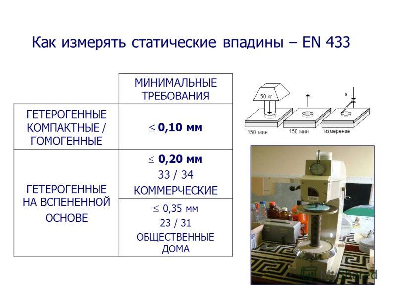 Как измерять статические впадины – EN 433 МИНИМАЛЬНЫЕ ТРЕБОВАНИЯ ГЕТЕРОГЕННЫЕ КОМПАКТНЫЕ / ГОМОГЕННЫЕ 0,10 мм ГЕТЕРОГЕННЫЕ НА ВСПЕНЕННОЙ ОСНОВЕ 0,20 мм 33 / 34 КОММЕРЧЕСКИЕ 0,35 мм 23 / 31 ОБЩЕСТВЕННЫЕ ДОМА 50 кг 150 мин измерение