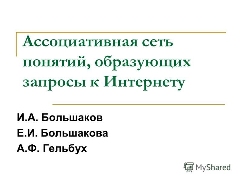 Ассоциативная сеть понятий, образующих запросы к Интернету И.А. Большаков Е.И. Большакова А.Ф. Гельбух