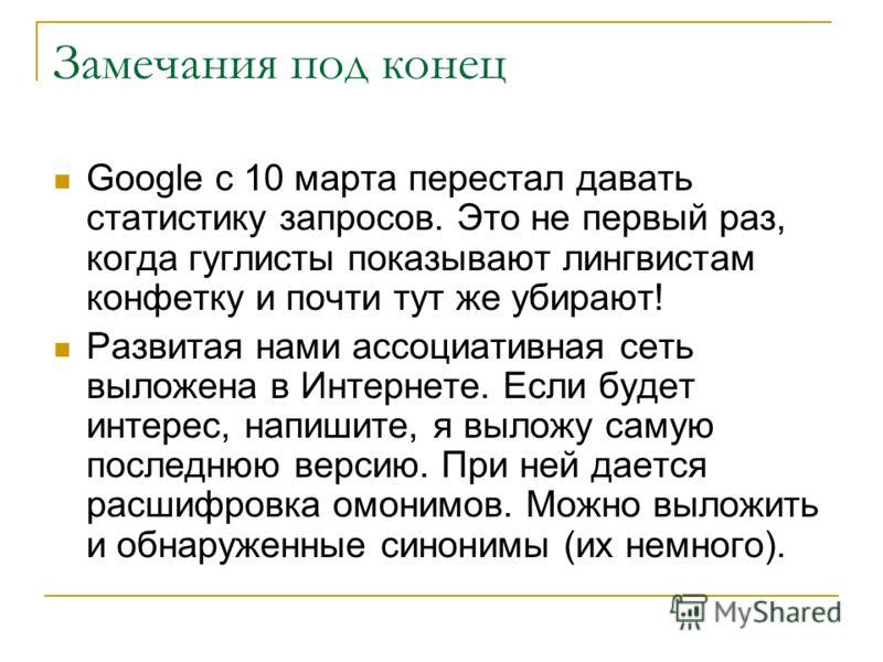 Замечания под конец Google с 10 марта перестал давать статистику запросов. Это не первый раз, когда гуглисты показывают лингвистам конфетку и почти тут же убирают! Развитая нами ассоциативная сеть выложена в Интернете. Если будет интерес, напишите, я
