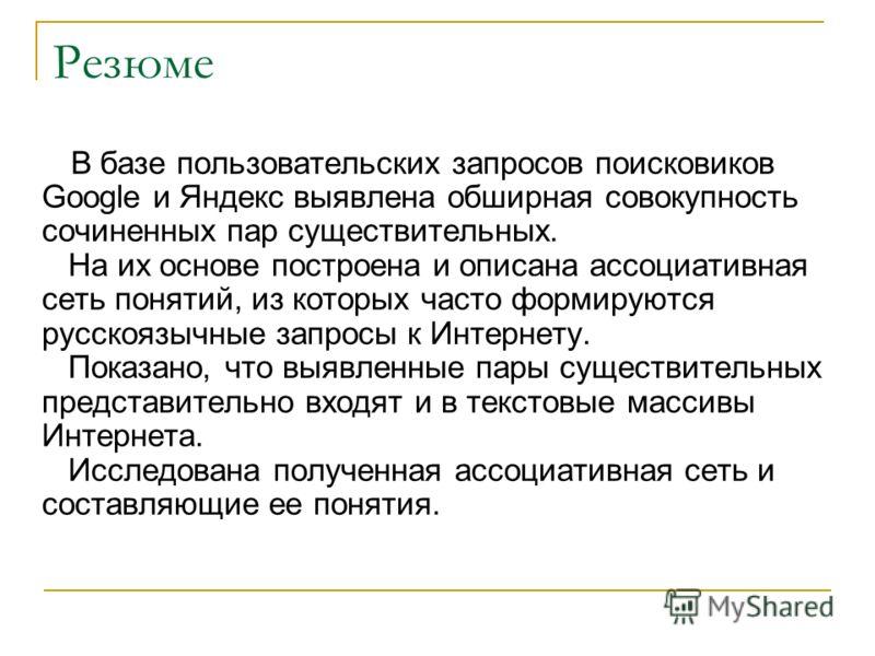 Резюме В базе пользовательских запросов поисковиков Google и Яндекс выявлена обширная совокупность сочиненных пар существительных. На их основе построена и описана ассоциативная сеть понятий, из которых часто формируются русскоязычные запросы к Интер