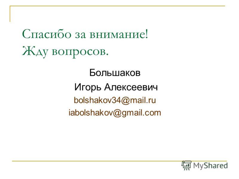 Спасибо за внимание! Жду вопросов. Большаков Игорь Алексеевич bolshakov34@mail.ru iabolshakov@gmail.com