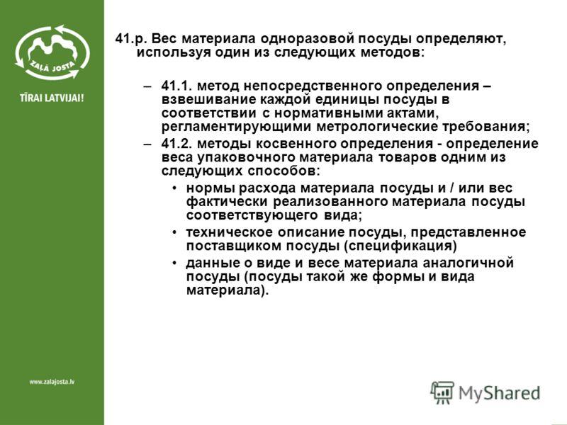 41.p. Вес материала одноразовой посуды определяют, используя один из следующих методов: –41.1. метод непосредственного определения – взвешивание каждой единицы посуды в соответствии с нормативными актами, регламентирующими метрологические требования;