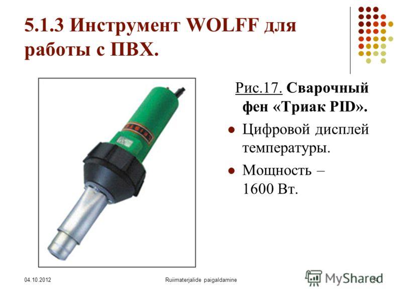 07.08.2012Ruiimaterjalide paigaldamine34 5.1.3 Инструмент WOLFF для работы с ПВХ. Рис.17. Сварочный фен «Триак PID». Цифровой дисплей температуры. Мощность – 1600 Вт.