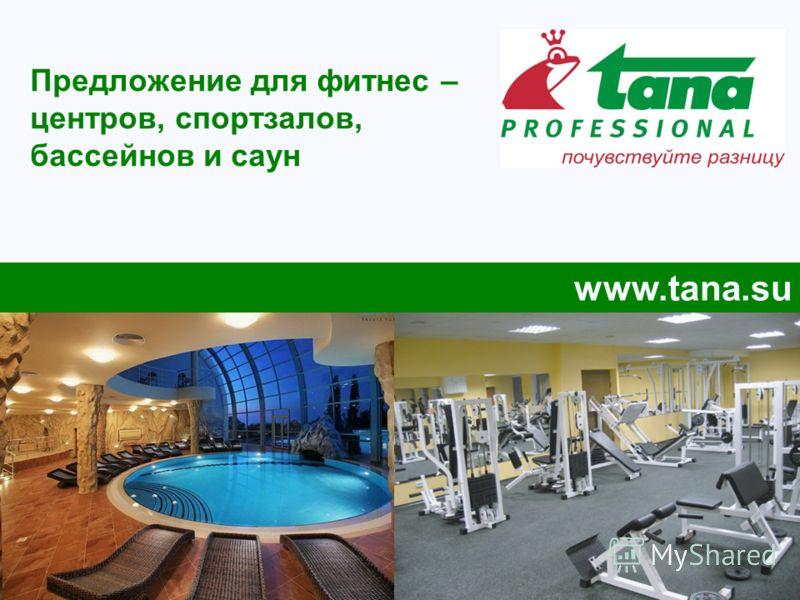 Предложение для фитнес – центров, спортзалов, бассейнов и саун www.tana.su
