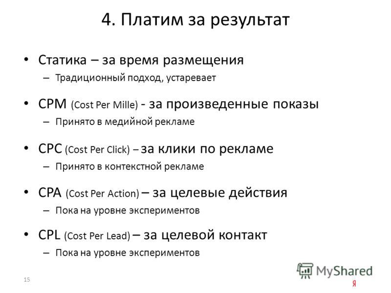 4. Платим за результат Статика – за время размещения – Традиционный подход, устаревает CPM (Cost Per Mille) - за произведенные показы – Принято в медийной рекламе CPC (Cost Per Click) – за клики по рекламе – Принято в контекстной рекламе CPA (Cost Pe