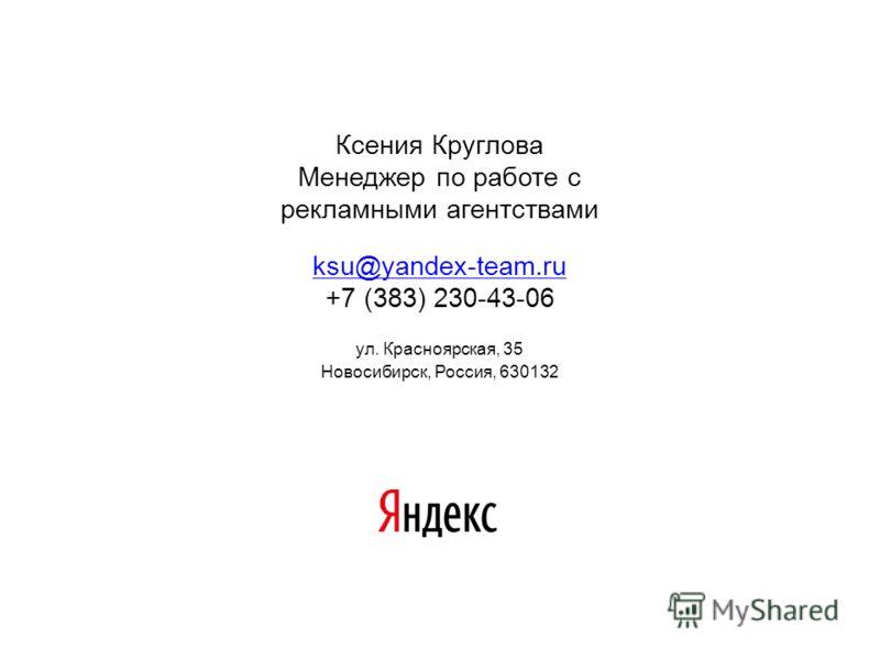 Ксения Круглова Менеджер по работе с рекламными агентствами ksu@yandex-team.ru ksu@yandex-team.ru +7 (383) 230-43-06 ул. Красноярская, 35 Новосибирск, Россия, 630132